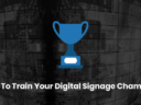 How to Train Your Digital Signage Champion